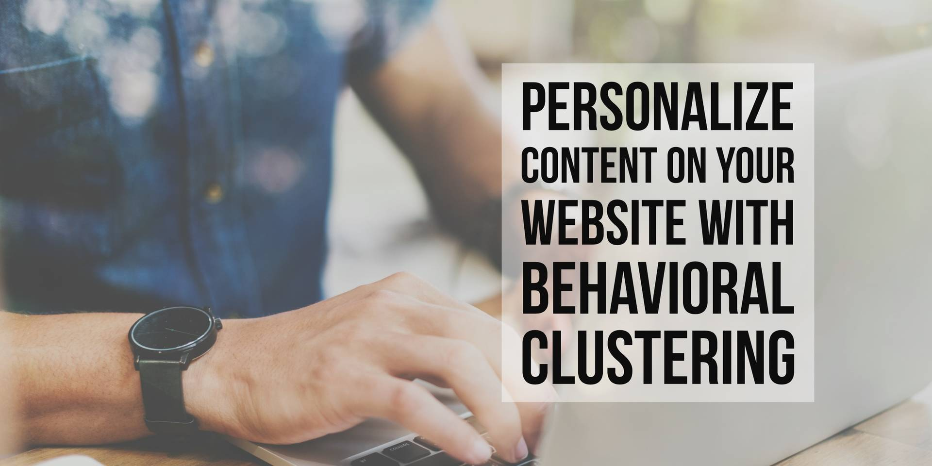 Personalize Content On Your Website With Behavioral Clustering